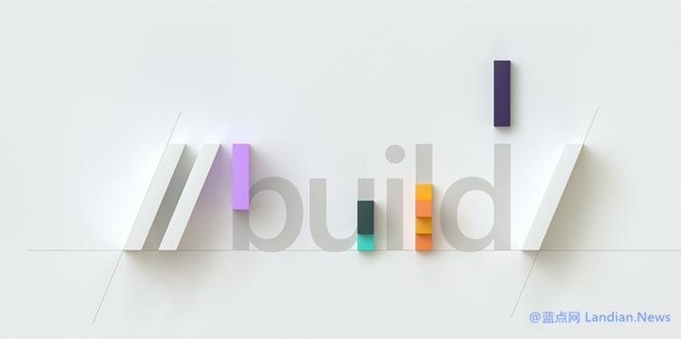 微软Build 2020开发者会议议程已公布 更关注云计算和新技术而非消费产品