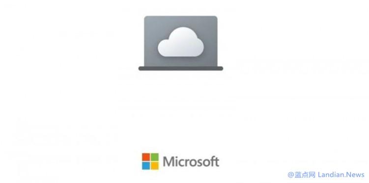 微软云电脑项目Cloud PC曝光 托管在数据中心里通过远程桌面访问