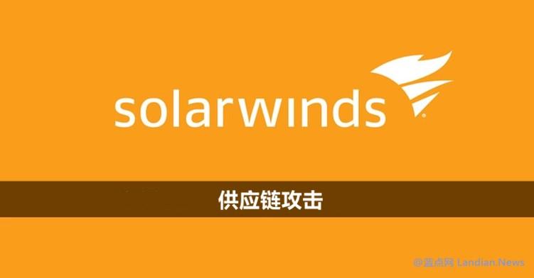 微软透露太阳风供应链攻击事件中 该公司部分源代码被黑客浏览过