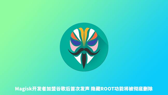 Magisk开发者加盟谷歌后首次发声 将继续更新但隐藏Root功能被取消
