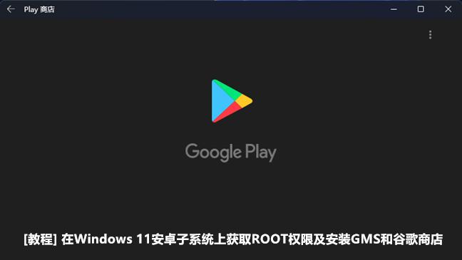 [教程] Windows 11安卓子系统ROOT和安装谷歌移动服务及谷歌商店