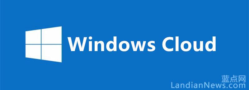 WZor:微软正在开发Windows Cloud、预计2020年推出